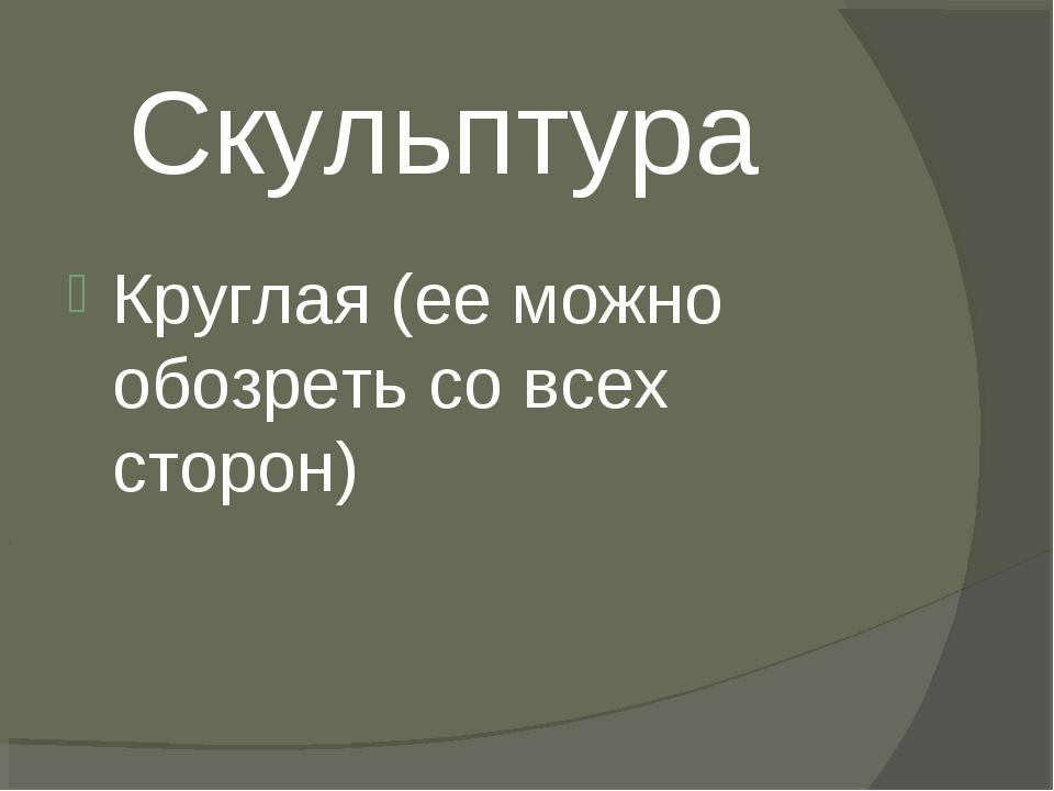 Скульптура Круглая (ее можно обозреть со всех сторон)