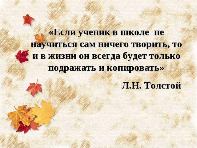 «Если ученик в школе не научиться сам ничего творить, то и в жизни он всегда...