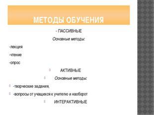 МЕТОДЫ ОБУЧЕНИЯ - ПАССИВНЫЕ Основные методы: -лекция -чтение -опрос АКТИВНЫЕ