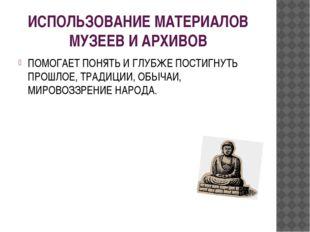 ИСПОЛЬЗОВАНИЕ МАТЕРИАЛОВ МУЗЕЕВ И АРХИВОВ ПОМОГАЕТ ПОНЯТЬ И ГЛУБЖЕ ПОСТИГНУТЬ