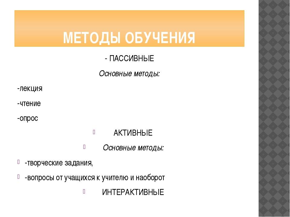 МЕТОДЫ ОБУЧЕНИЯ - ПАССИВНЫЕ Основные методы: -лекция -чтение -опрос АКТИВНЫЕ...