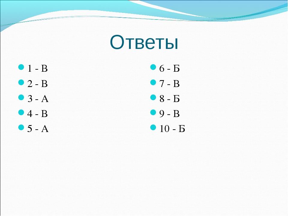 Ответы 1 - В 2 - В 3 - А 4 - В 5 - А 6 - Б 7 - В 8 - Б 9 - В 10 - Б