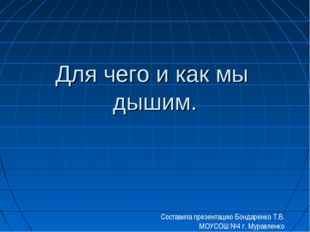 Для чего и как мы дышим. Составила презентацию Бондаренко Т.В. МОУСОШ №4 г. М