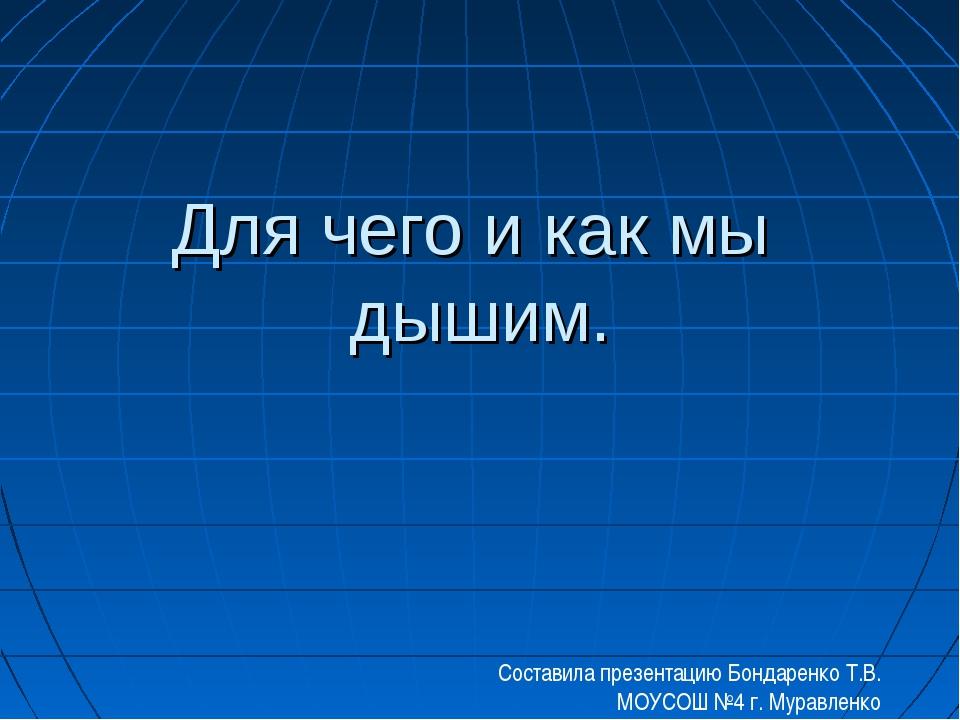 Для чего и как мы дышим. Составила презентацию Бондаренко Т.В. МОУСОШ №4 г. М...