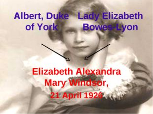 Elizabeth Alexandra Mary Windsor, 21 April 1926 Albert, Duke of York Lady Eli