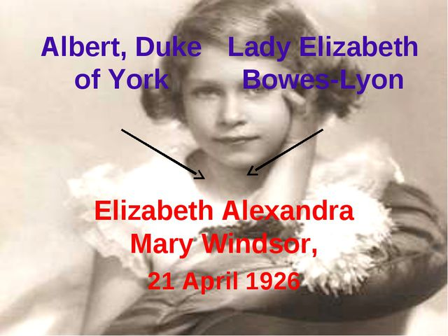 Elizabeth Alexandra Mary Windsor, 21 April 1926 Albert, Duke of York Lady Eli...