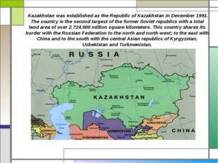Kazakhstan was established as the Republic of Kazakhstan in December 1991. T