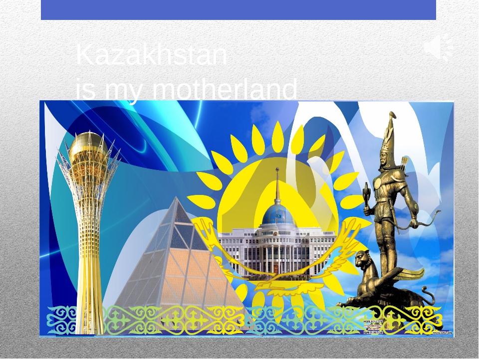 Kazakhstan is my motherland