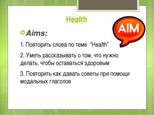 """Health Aims: 1. Повторить слова по теме """"Health"""" 2. Уметь рассказывать о том,"""
