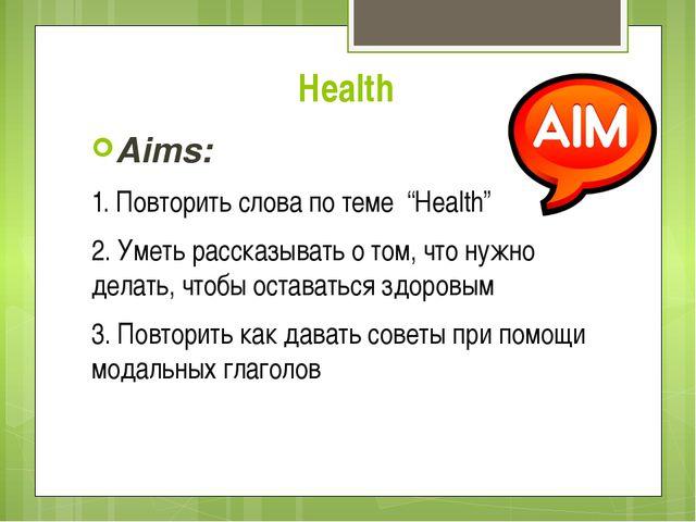 """Health Aims: 1. Повторить слова по теме """"Health"""" 2. Уметь рассказывать о том,..."""