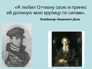«Я любил Отчизну свою и принес ей должную мою крупицу по силам».  Владимир