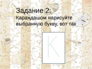 Задание 2: Карандашом нарисуйте выбранную букву, вот так