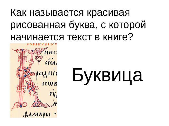 Как называется красивая рисованная буква, с которой начинается текст в книге?...