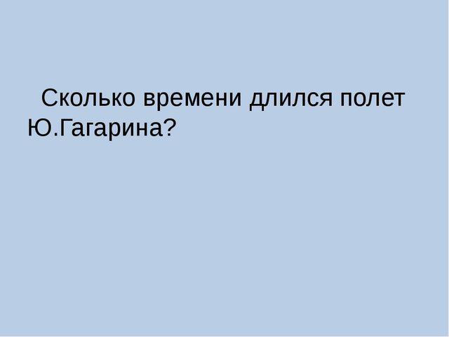 Сколько времени длился полет Ю.Гагарина?