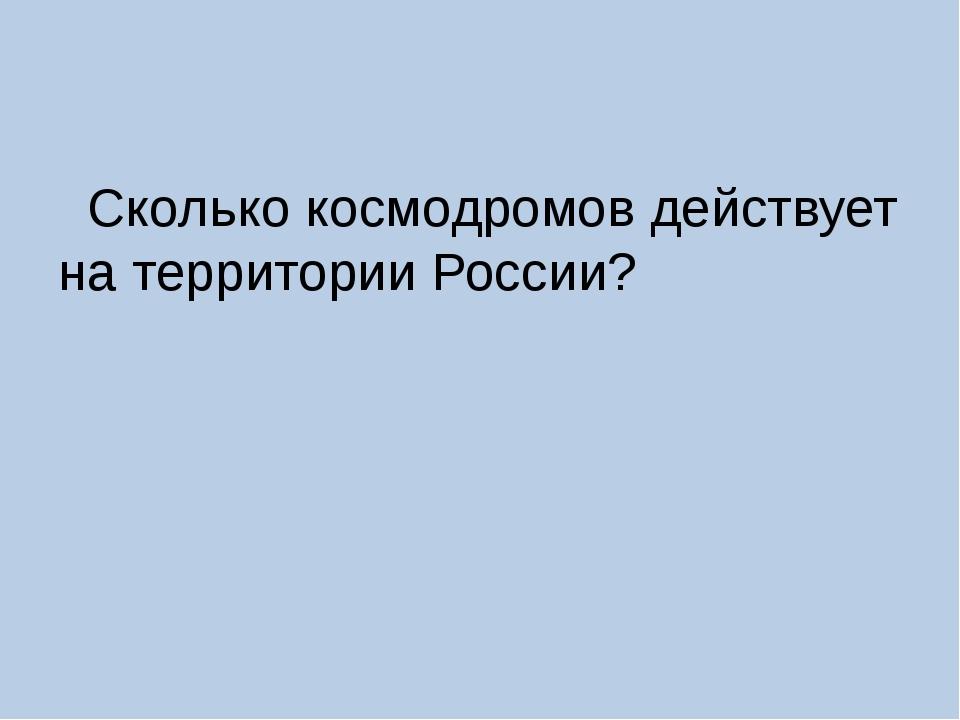 Сколько космодромов действует на территории России?