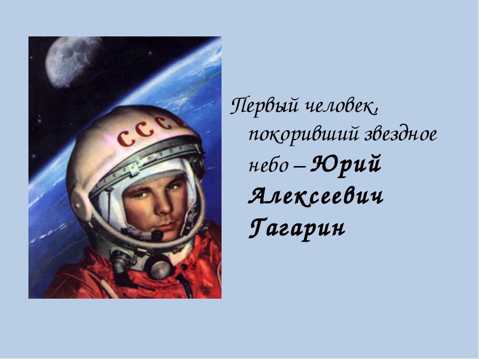 Первый человек, покоривший звездное небо – Юрий Алексеевич Гагарин