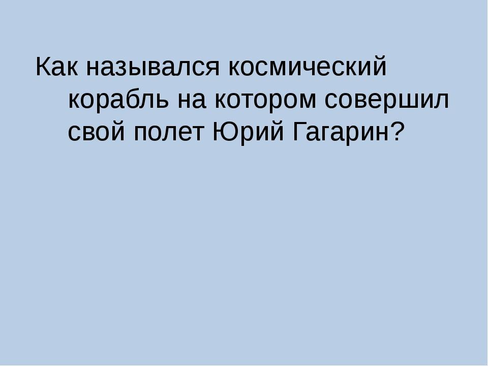 Как назывался космический корабль на котором совершил свой полет Юрий Гагарин?