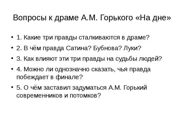 Вопросы к драме А.М. Горького «На дне» 1. Какие три правды сталкиваются в дра...