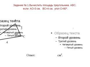 Задание № 1.Вычислить площадь треугольника ABC, если AC=3 см, BC=4 см, угол C