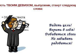 Пусть ТВОИМ ДЕВИЗОМ, выпускник, станут следующие слова: Видеть цель! Верить в