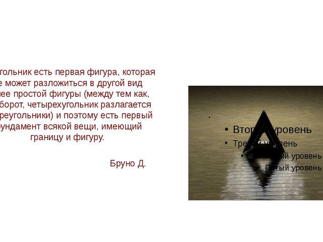 Треугольник есть первая фигура, которая не может разложиться в другой вид бо...