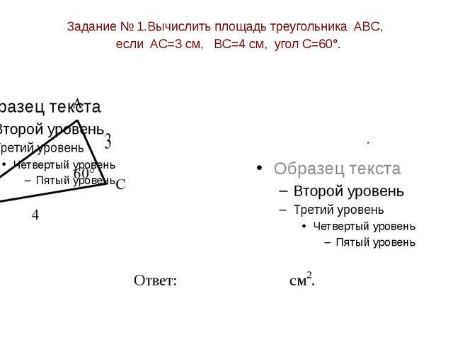 Задание № 1.Вычислить площадь треугольника ABC, если AC=3 см, BC=4 см, угол C...