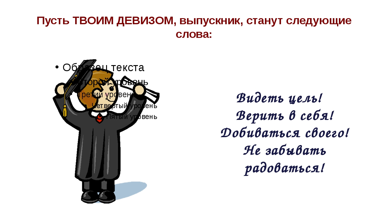 Пусть ТВОИМ ДЕВИЗОМ, выпускник, станут следующие слова: Видеть цель! Верить в...