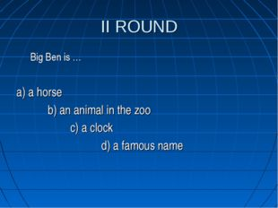 II ROUND Big Ben is … a) a horse b) an animal in the zoo c) a clock d) a famo