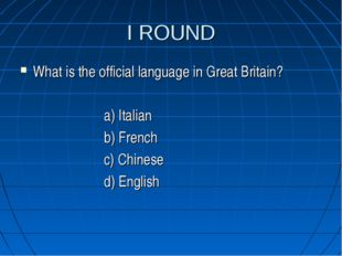 I ROUND What is the official language in Great Britain? a) Italian b) French