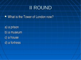 II ROUND What is the Tower of London now? a) a prison b) a museum c) a house