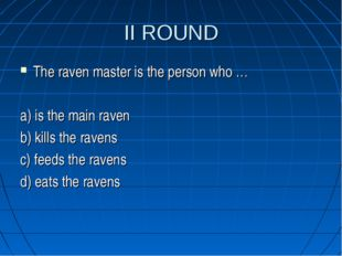II ROUND The raven master is the person who … a) is the main raven b) kills t