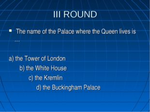 III ROUND The name of the Palace where the Queen lives is … a) the Tower of L