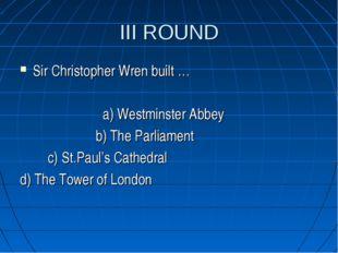 III ROUND Sir Christopher Wren built … a) Westminster Abbey b) The Parliament