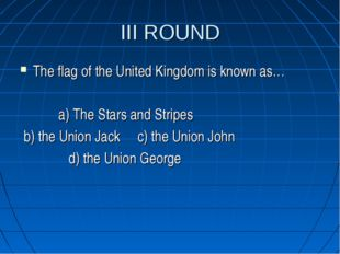 III ROUND The flag of the United Kingdom is known as… a) The Stars and Stripe