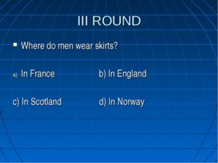 III ROUND Where do men wear skirts? In France b) In England c) In Scotland d)