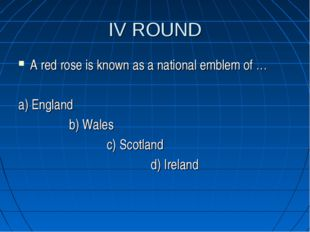 IV ROUND A red rose is known as a national emblem of … a) England b) Wales c)