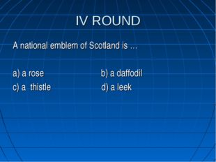 IV ROUND A national emblem of Scotland is … a) a rose b) a daffodil c) a this
