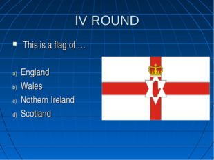 IV ROUND This is a flag of … England Wales Nothern Ireland Scotland