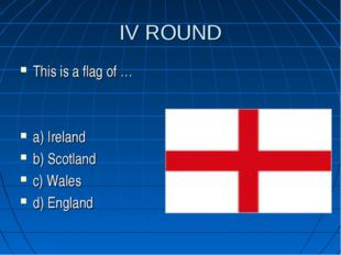 IV ROUND This is a flag of … a) Ireland b) Scotland c) Wales d) England