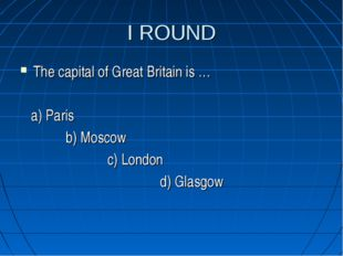 I ROUND The capital of Great Britain is … a) Paris b) Moscow c) London d) Gla