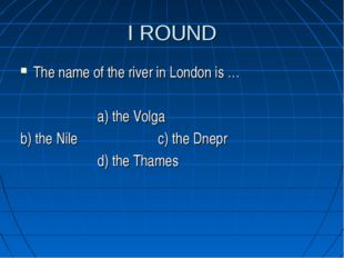 I ROUND The name of the river in London is … a) the Volga b) the Nile c) the