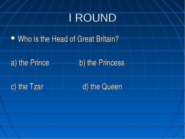 I ROUND Who is the Head of Great Britain? a) the Prince b) the Princess c) th...