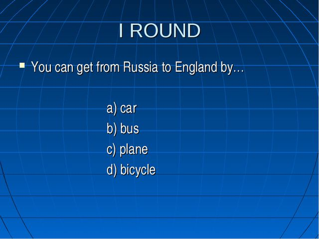 I ROUND You can get from Russia to England by… a) car b) bus c) plane d) bicy...
