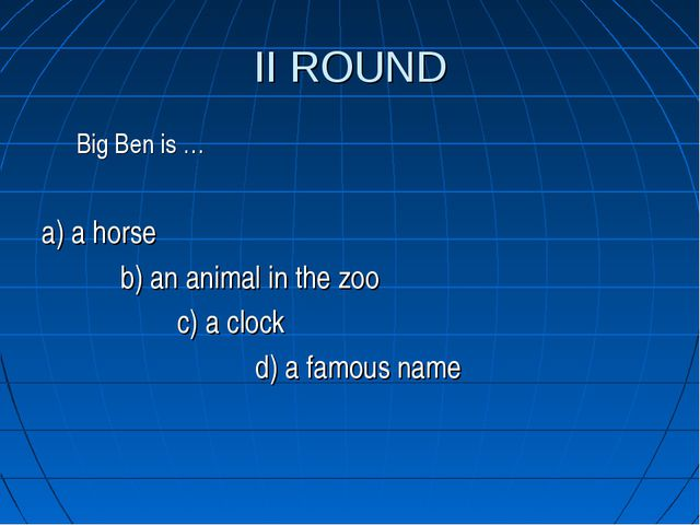 II ROUND Big Ben is … a) a horse b) an animal in the zoo c) a clock d) a famo...