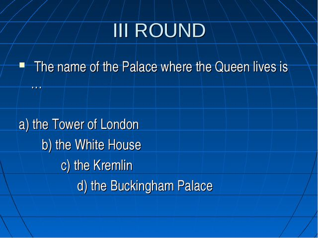 III ROUND The name of the Palace where the Queen lives is … a) the Tower of L...