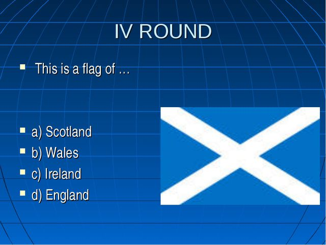 IV ROUND This is a flag of … a) Scotland b) Wales c) Ireland d) England