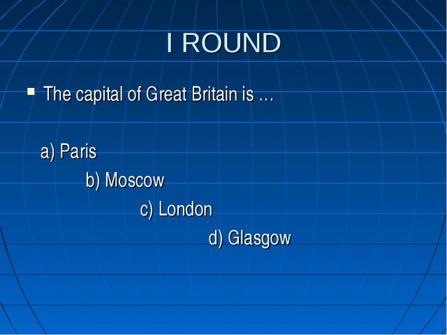 I ROUND The capital of Great Britain is … a) Paris b) Moscow c) London d) Gla...
