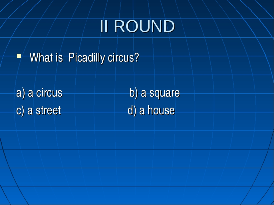 II ROUND What is Picadilly circus? a) a circus b) a square c) a street d) a h...