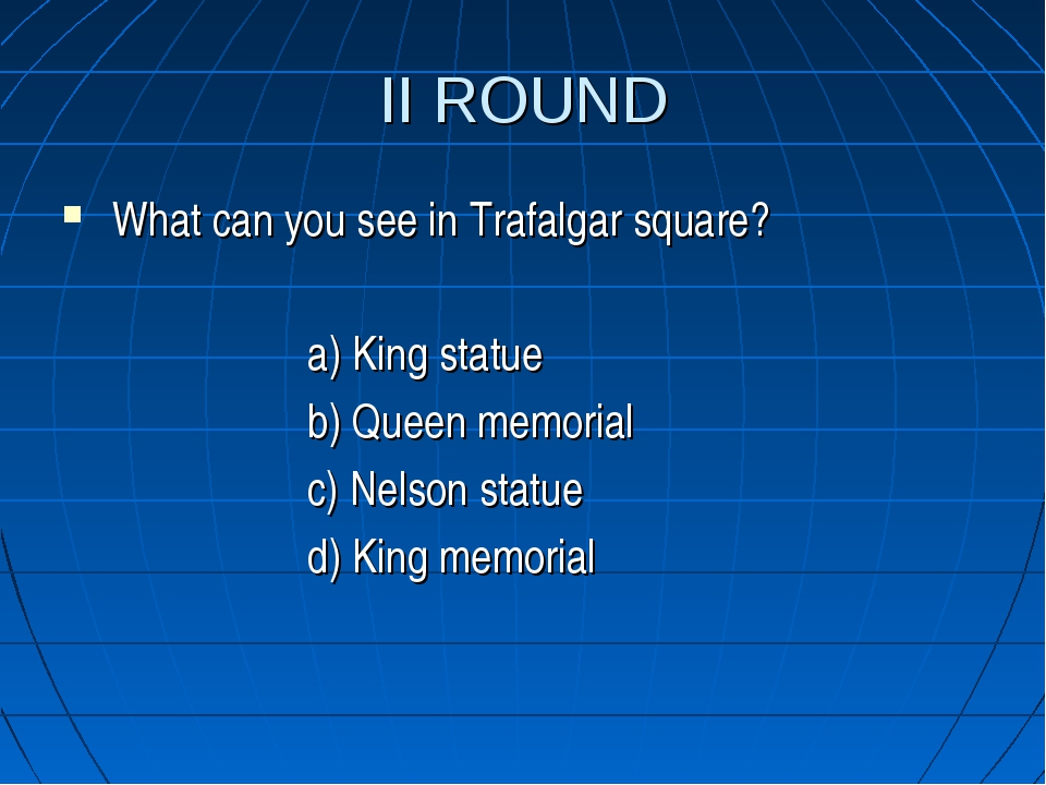 II ROUND What can you see in Trafalgar square? a) King statue b) Queen memori...