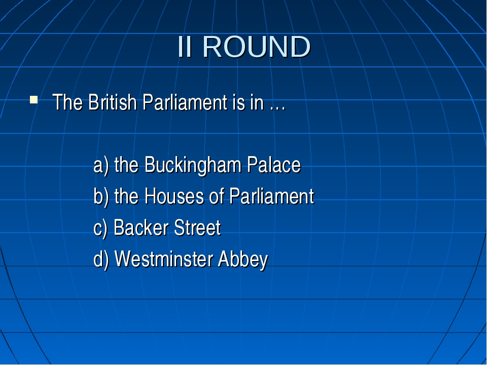 II ROUND The British Parliament is in … a) the Buckingham Palace b) the House...
